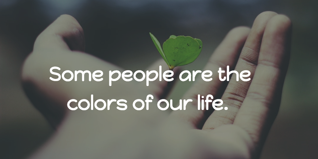 Some people are the colors of our life
