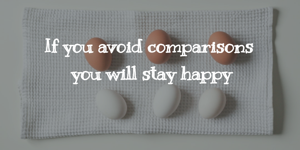 If you avoid comparisons, you will stay happy