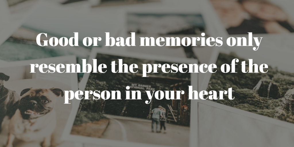 Good or bad memories only resemble the presence of the person in your heart