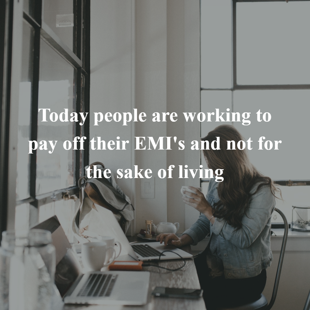 Today people are working to pay off their EMI's and not for the sake of living