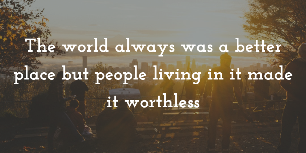 The world always was a better place but people living in it made it worthless