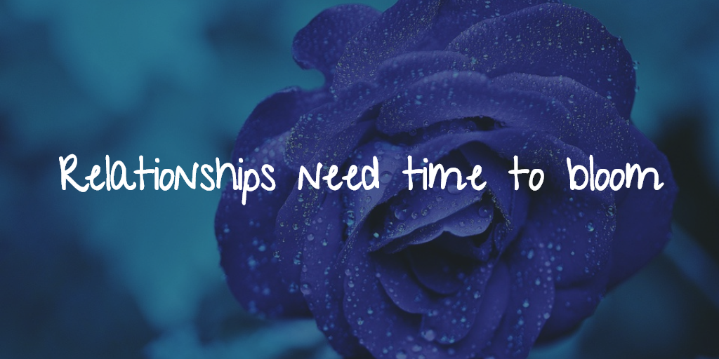 Relationships need time to bloom