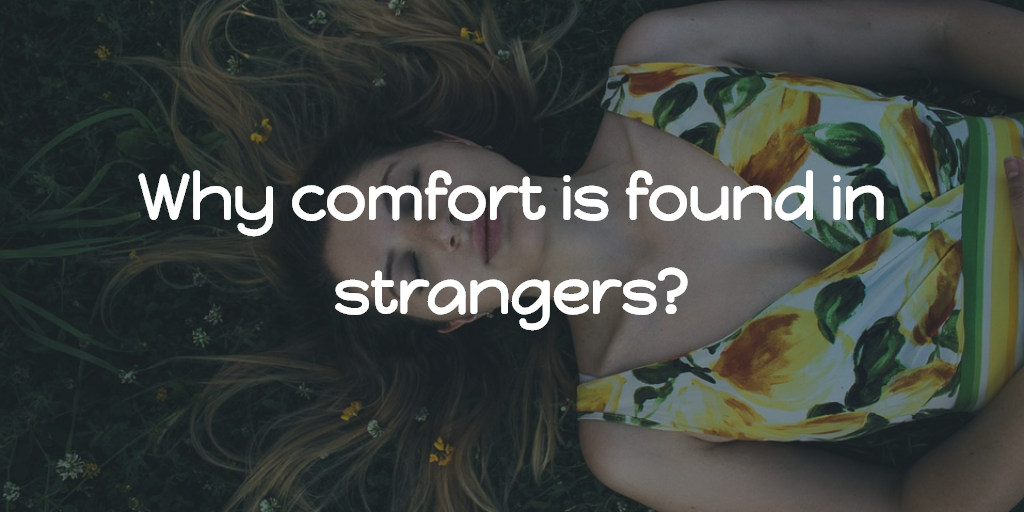 Why comfort is found in strangers?